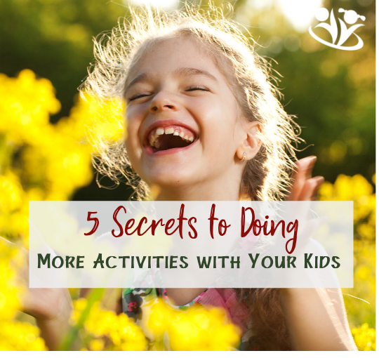 5 Secrets to Doing More Activities with Your Kids