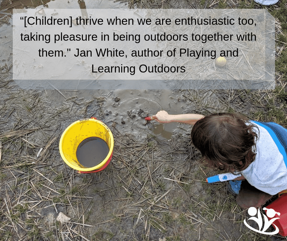 """""""[Children] thrive when we are enthusiastic too, taking pleasure in being outdoors together with them."""" Jan White, author of Playing and Learning Outdoors"""