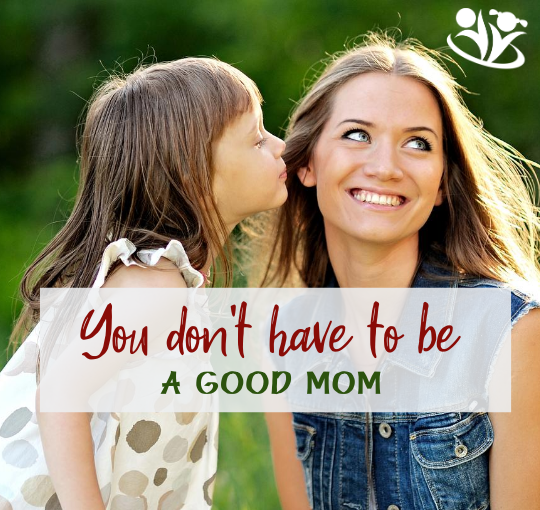 You don't have to be a good mom (do this instead)